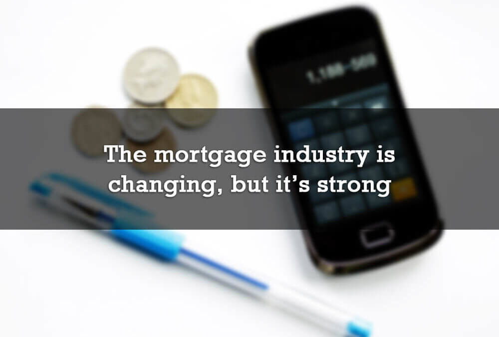 The mortgage industry is changing, but it's strong