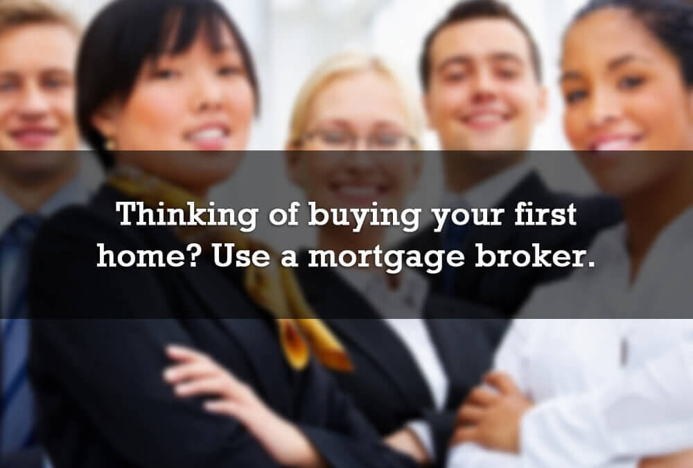 Thinking of buying your first home? Use a mortgage broker.