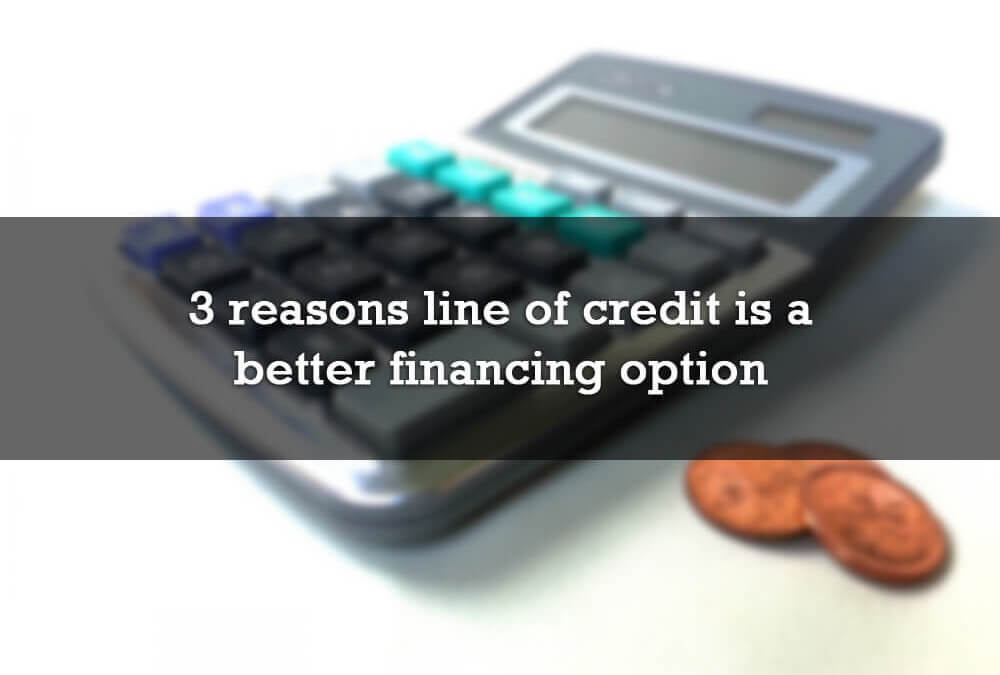 3 reasons line of credit is a better financing option
