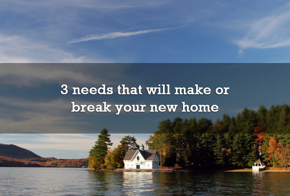 3 needs that will make or break your new home