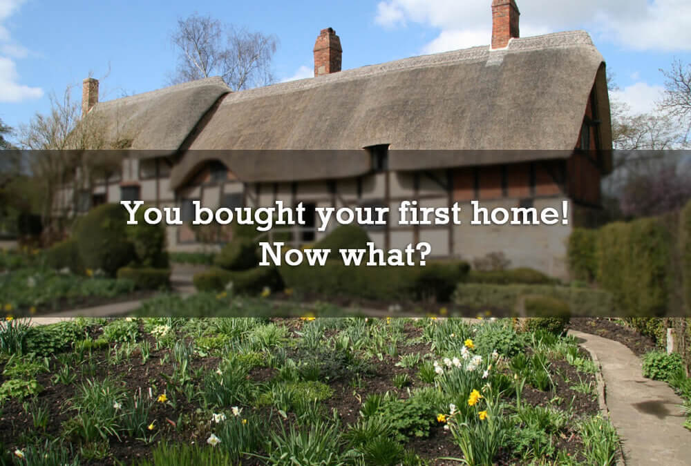 You bought your first home! Now what?