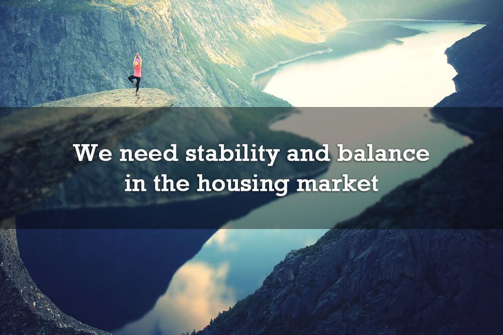 We need stability and balance in the housing market