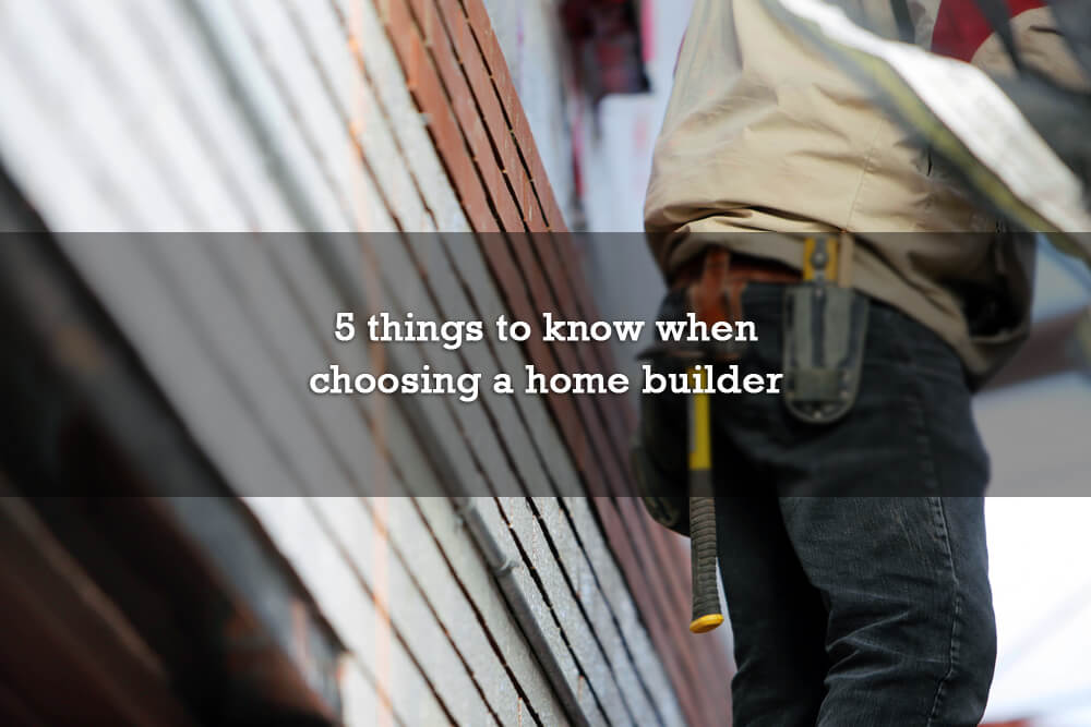 5 things to know when choosing a home builder