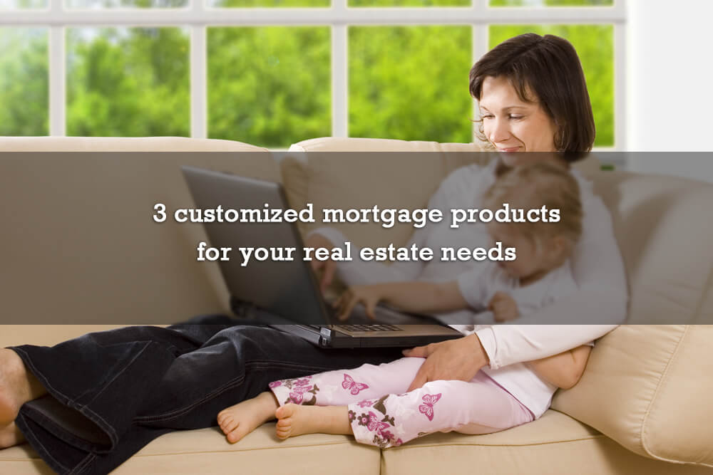3 customized mortgage products for your real estate needs